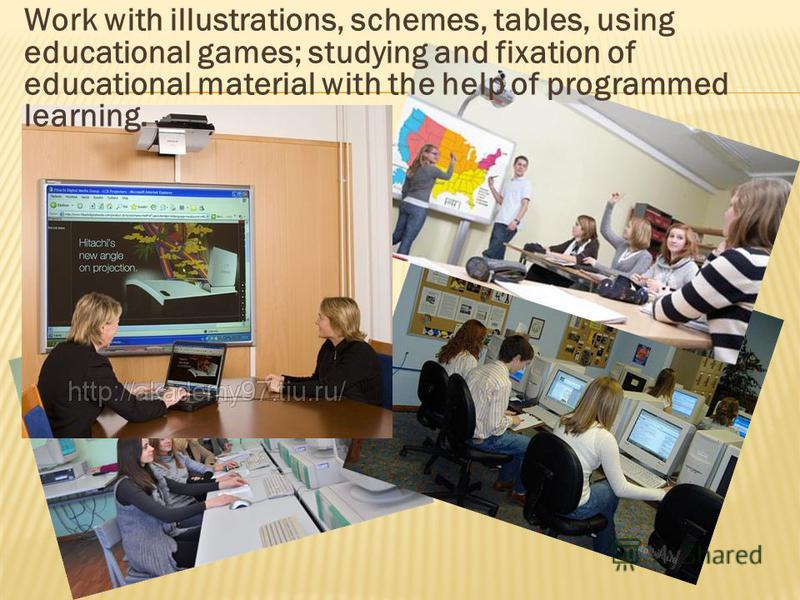 Work with illustrations, schemes, tables, using educational games; studying and fixation of educational material with the help of programmed learning.