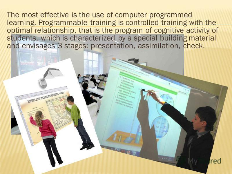 The most effective is the use of computer programmed learning. Programmable training is controlled training with the optimal relationship, that is the program of cognitive activity of students, which is characterized by a special building material an