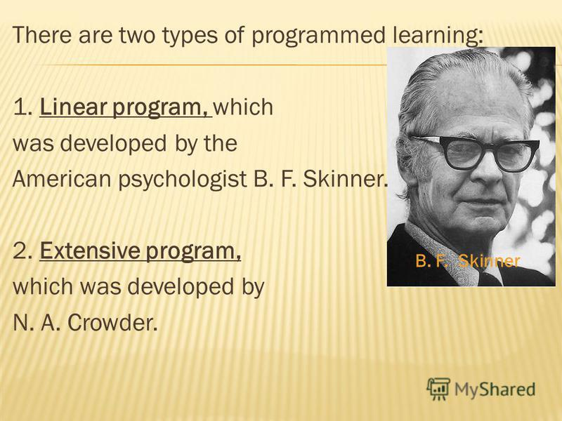 There are two types of programmed learning: 1. Linear program, which was developed by the American psychologist B. F. Skinner. 2. Extensive program, which was developed by N. A. Crowder. B. F. Skinner