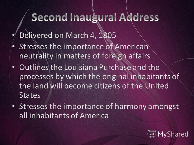 Delivered on March 4, 1805 Stresses the importance of American neutrality in matters of foreign affairs Outlines the Louisiana Purchase and the processes by which the original inhabitants of the land will become citizens of the United States Stresses