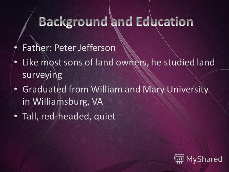 Father: Peter Jefferson Like most sons of land owners, he studied land surveying Graduated from William and Mary University in Williamsburg, VA Tall, red-headed, quiet