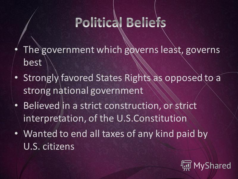 The government which governs least, governs best Strongly favored States Rights as opposed to a strong national government Believed in a strict construction, or strict interpretation, of the U.S.Constitution Wanted to end all taxes of any kind paid b