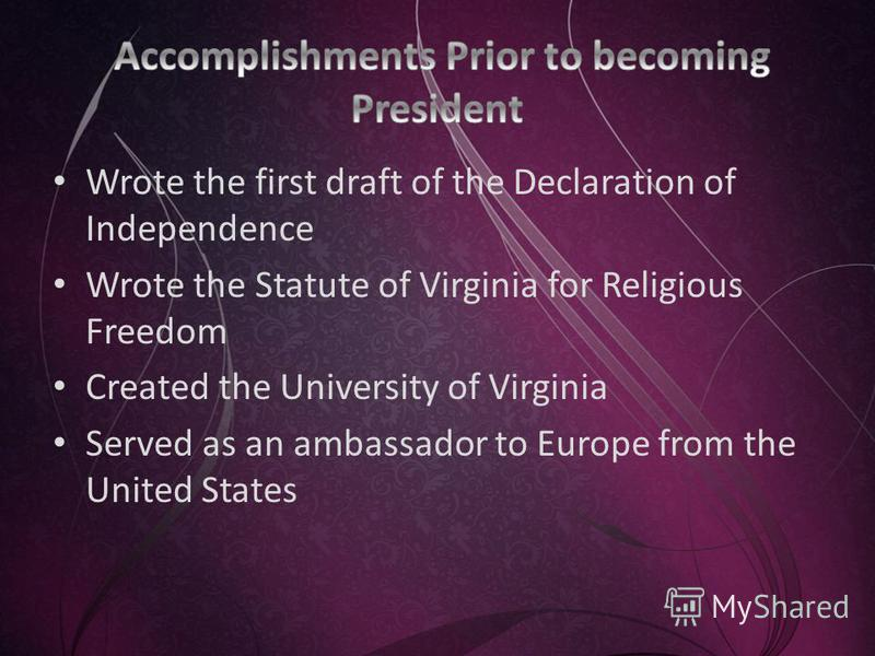 Wrote the first draft of the Declaration of Independence Wrote the Statute of Virginia for Religious Freedom Created the University of Virginia Served as an ambassador to Europe from the United States