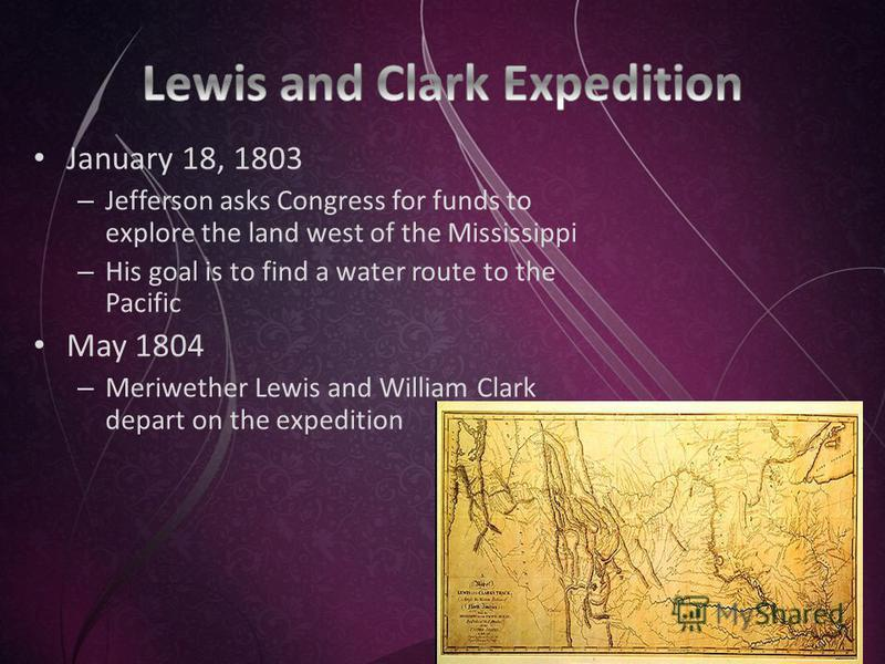January 18, 1803 – Jefferson asks Congress for funds to explore the land west of the Mississippi – His goal is to find a water route to the Pacific May 1804 – Meriwether Lewis and William Clark depart on the expedition