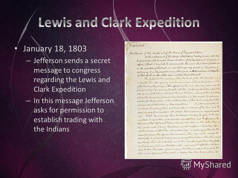 January 18, 1803 – Jefferson sends a secret message to congress regarding the Lewis and Clark Expedition – In this message Jefferson asks for permission to establish trading with the Indians