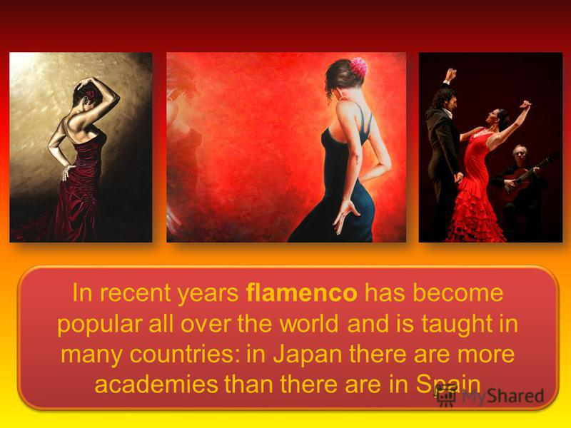 In recent years flamenco has become popular all over the world and is taught in many countries: in Japan there are more academies than there are in Spain