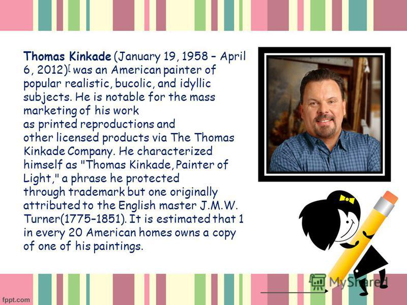 Thomas Kinkade (January 19, 1958 – April 6, 2012) [ was an American painter of popular realistic, bucolic, and idyllic subjects. He is notable for the mass marketing of his work as printed reproductions and other licensed products via The Thomas Kink