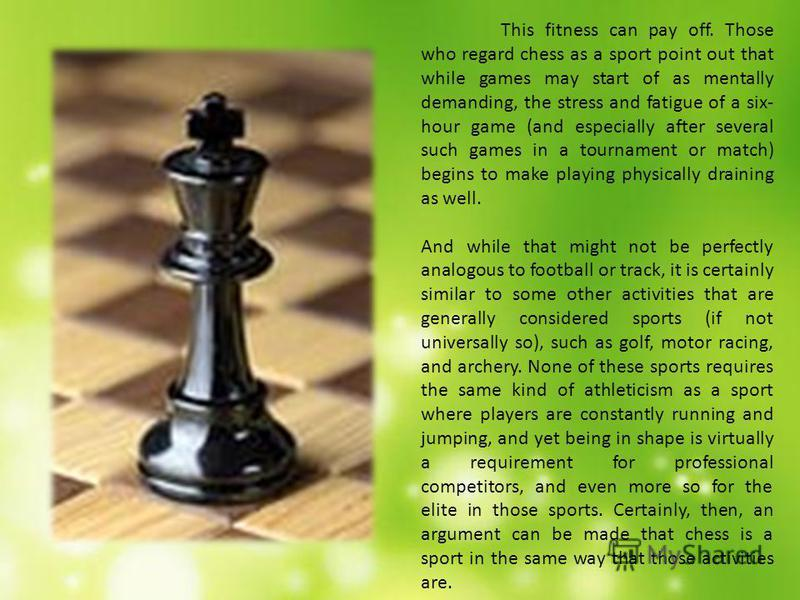For those who dont like that argument or insist on using only the modern definition of a sport, advocates of this side of the debate can point out that athletic prowess may not be required to play chess, but it certainly helps. Modern grandmasters al