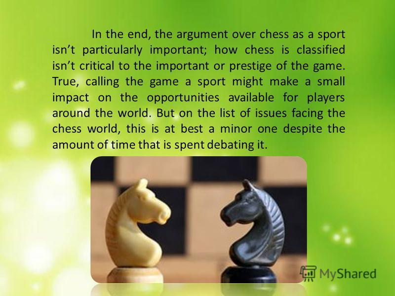 This fitness can pay off. Those who regard chess as a sport point out that while games may start of as mentally demanding, the stress and fatigue of a six- hour game (and especially after several such games in a tournament or match) begins to make pl