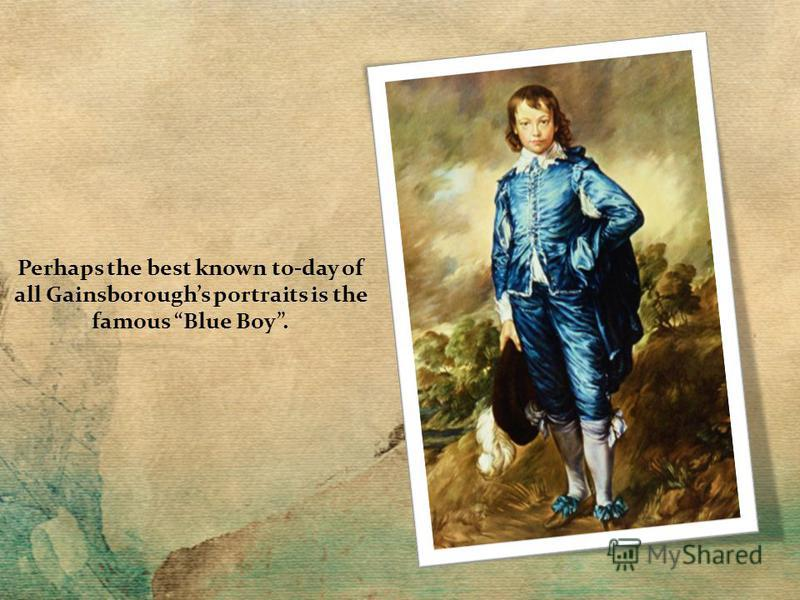 Perhaps the best known to-day of all Gainsboroughs portraits is the famous Blue Boy.
