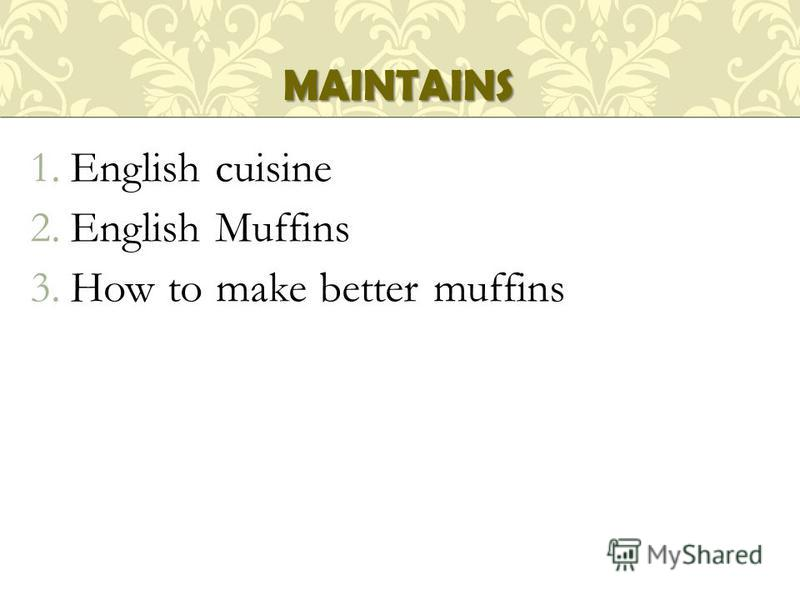 1.English cuisine 2.English Muffins 3.How to make better muffins MAINTAINS