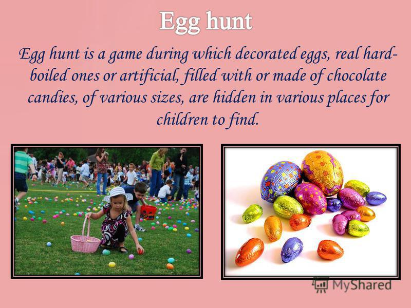 Egg hunt is a game during which decorated eggs, real hard- boiled ones or artificial, filled with or made of chocolate candies, of various sizes, are hidden in various places for children to find.