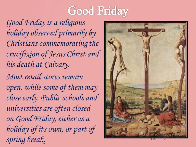 Good Friday is a religious holiday observed primarily by Christians commemorating the crucifixion of Jesus Christ and his death at Calvary. Most retail stores remain open, while some of them may close early. Public schools and universities are often