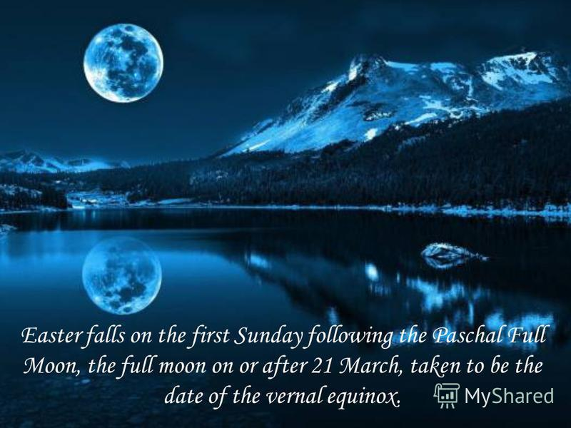 Easter falls on the first Sunday following the Paschal Full Moon, the full moon on or after 21 March, taken to be the date of the vernal equinox.