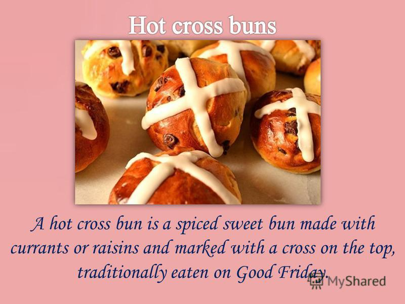 A hot cross bun is a spiced sweet bun made with currants or raisins and marked with a cross on the top, traditionally eaten on Good Friday.