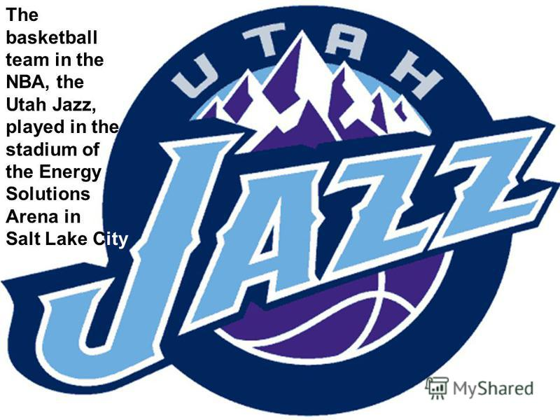 The basketball team in the NBA, the Utah Jazz, played in the stadium of the Energy Solutions Arena in Salt Lake City