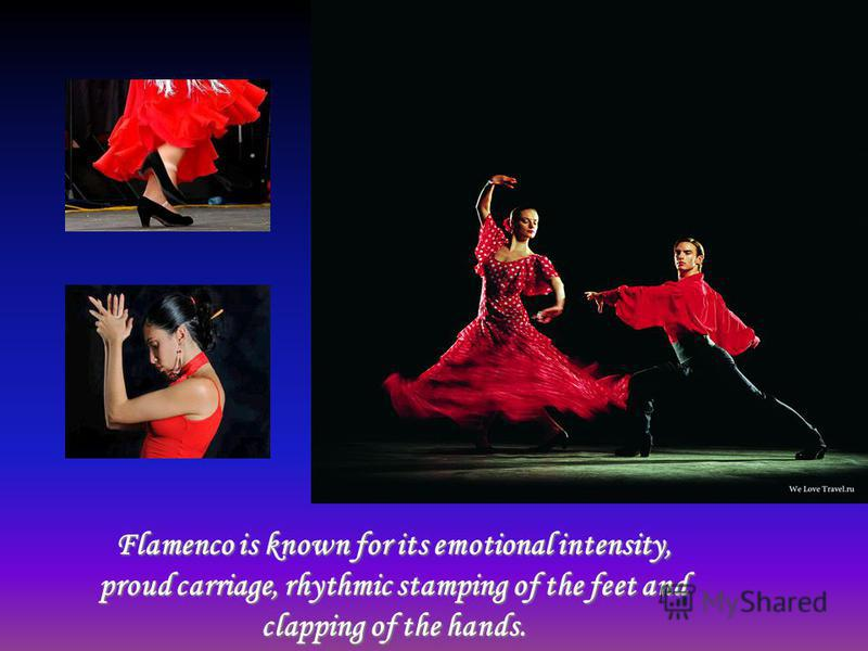 Flamenco is known for its emotional intensity, proud carriage, rhythmic stamping of the feet and clapping of the hands.