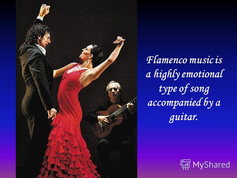 Flamenco music is a highly emotional type of song accompanied by a guitar.