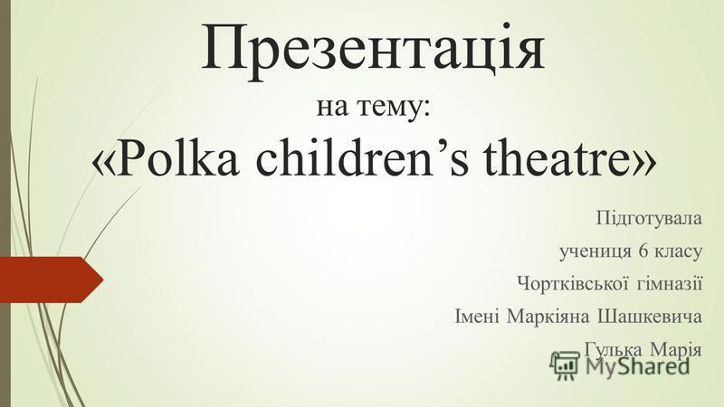 Презентація на тему: «Polka childrens theatre» Підготувала учениця 6 класу Чортківської гімназії Імені Маркіяна Шашкевича Гулька Марія