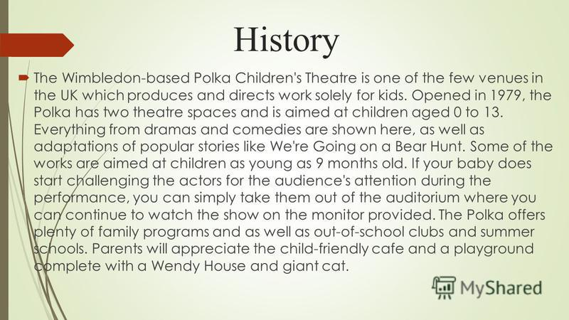 History The Wimbledon-based Polka Children's Theatre is one of the few venues in the UK which produces and directs work solely for kids. Opened in 1979, the Polka has two theatre spaces and is aimed at children aged 0 to 13. Everything from dramas an