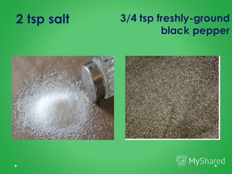 2 tsp salt 3/4 tsp freshly-ground black pepper