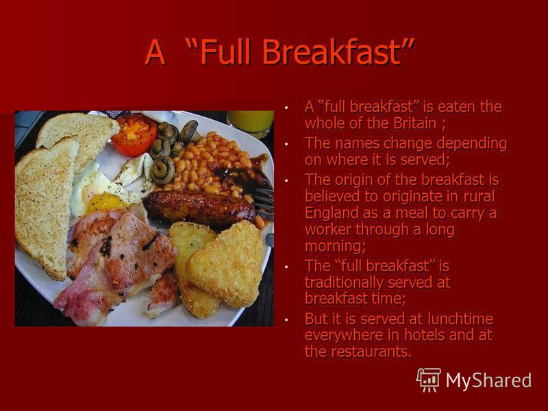 A Full Breakfast A Full Breakfast A full breakfast is eaten the whole of the Britain ; A full breakfast is eaten the whole of the Britain ; The names change depending on where it is served; The names change depending on where it is served; The origin
