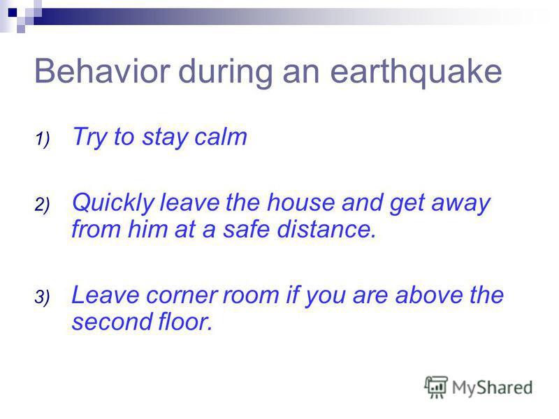 Behavior during an earthquake 1) Try to stay calm 2) Quickly leave the house and get away from him at a safe distance. 3) Leave corner room if you are above the second floor.