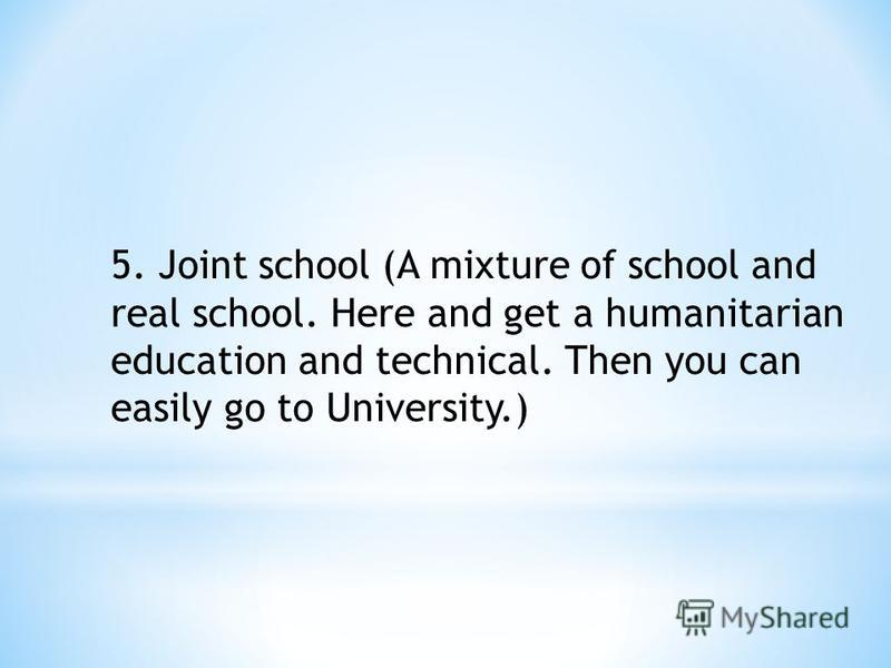5. Joint school (A mixture of school and real school. Here and get a humanitarian education and technical. Then you can easily go to University.)