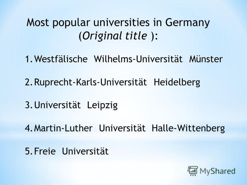 Most popular universities in Germany (Original title ): 1.Westfälische Wilhelms-Universität Münster 2.Ruprecht-Karls-Universität Heidelberg 3.Universität Leipzig 4.Martin-Luther Universität Halle-Wittenberg 5.Freie Universität