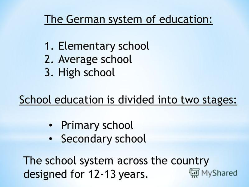 The German system of education: 1.Elementary school 2.Average school 3.High school School education is divided into two stages: Primary school Secondary school The school system across the country designed for 12-13 years.
