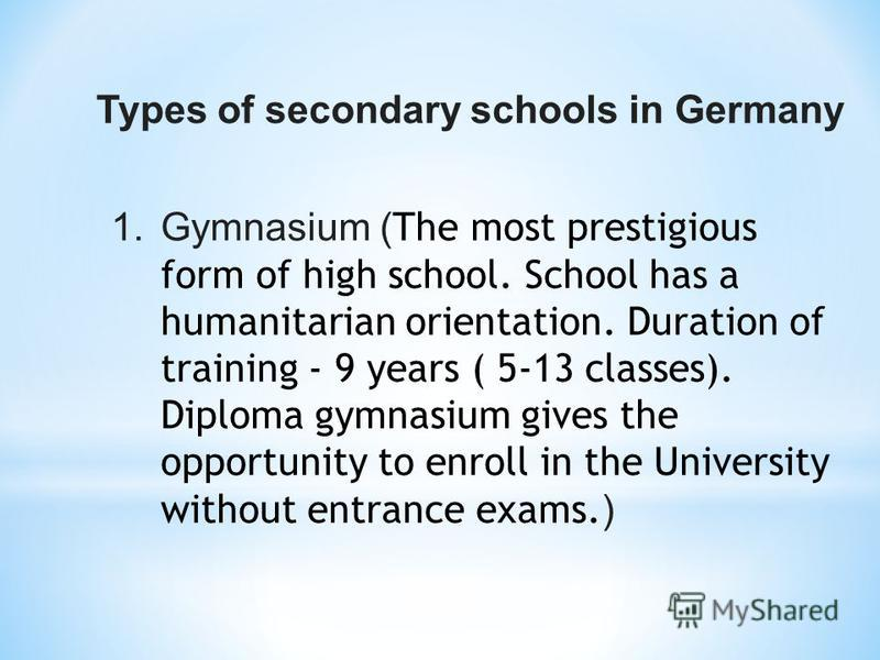 Types of secondary schools in Germany 1.Gymnasium ( The most prestigious form of high school. School has a humanitarian orientation. Duration of training - 9 years ( 5-13 classes). Diploma gymnasium gives the opportunity to enroll in the University w