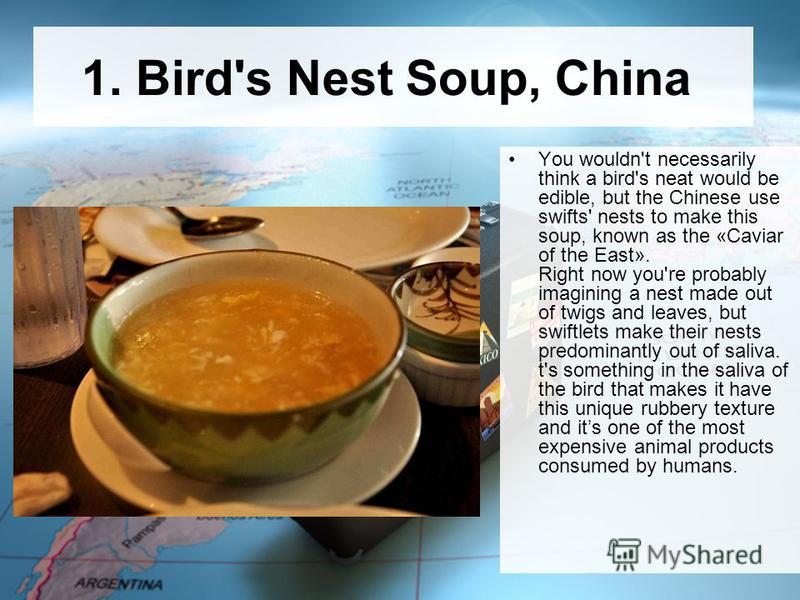 1. Bird's Nest Soup, China You wouldn't necessarily think a bird's neat would be edible, but the Chinese use swifts' nests to make this soup, known as the «Caviar of the East». Right now you're probably imagining a nest made out of twigs and leaves,