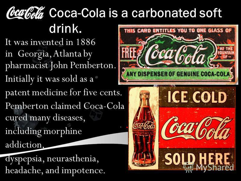 Coca-Cola is a carbonated soft drink. It was invented in 1886 in Georgia, Atlanta by pharmacist John Pemberton. Initially it was sold as a patent medicine for five cents. Pemberton claimed Coca-Cola cured many diseases, including morphine addiction,