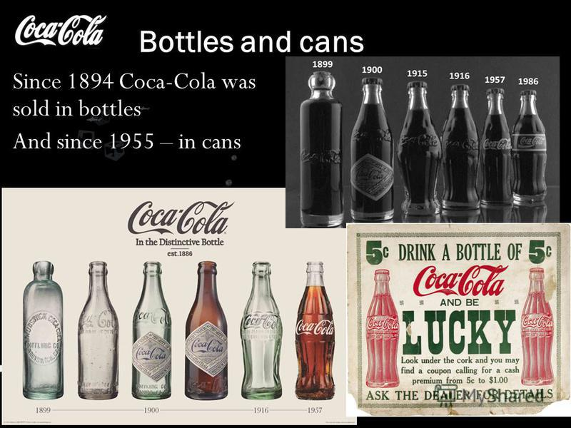 Bottles and cans Since 1894 Coca-Cola was sold in bottles And since 1955 – in cans