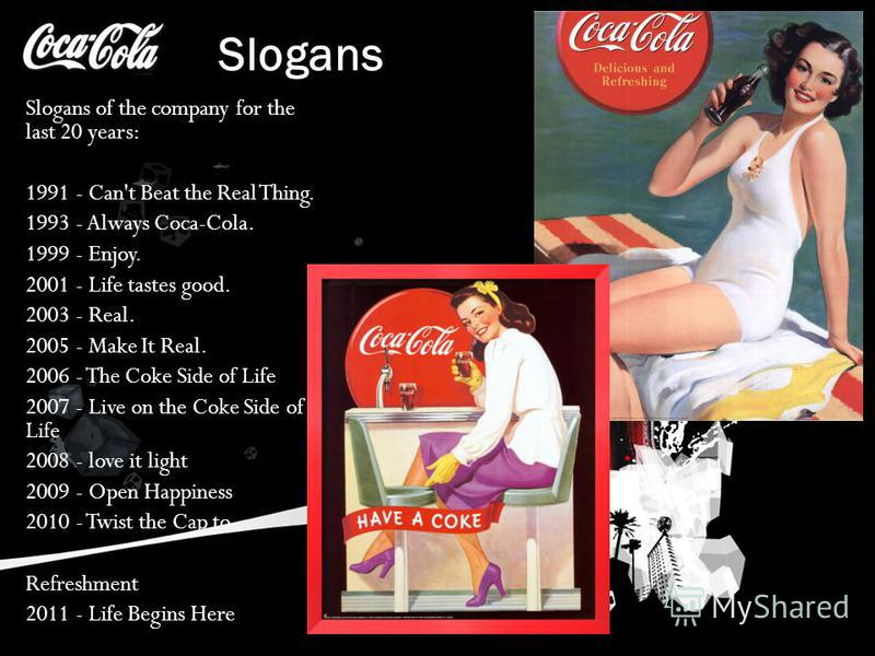 Slogans Slogans of the company for the last 20 years: 1991 - Can't Beat the Real Thing. 1993 - Always Coca-Cola. 1999 - Enjoy. 2001 - Life tastes good. 2003 - Real. 2005 - Make It Real. 2006 - The Coke Side of Life 2007 - Live on the Coke Side of Lif