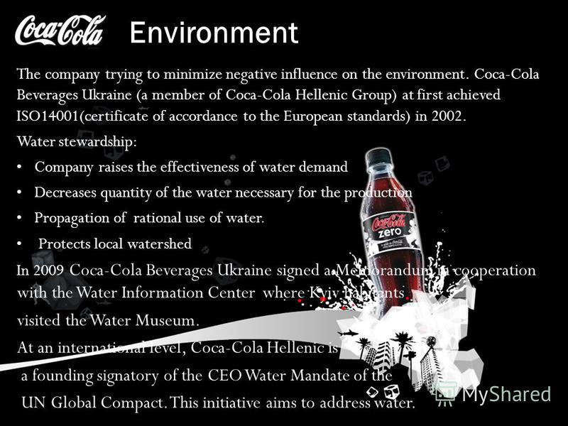 Environment The company trying to minimize negative influence on the environment. Coca-Cola Beverages Ukraine (a member of Coca-Cola Hellenic Group) at first achieved ISO14001(certificate of accordance to the European standards) in 2002. Water stewar