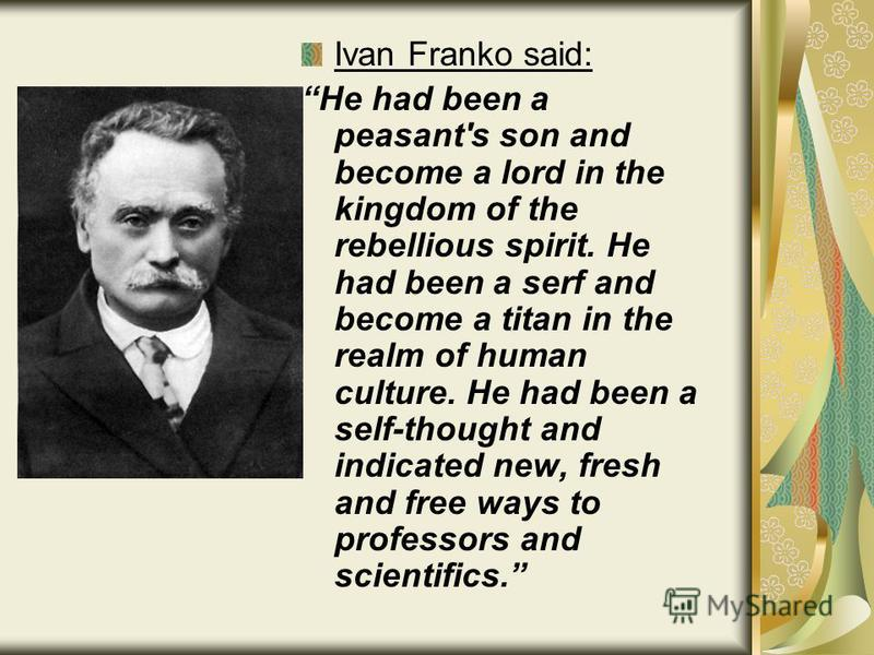 Ivan Franko said: He had been a peasant's son and become a lord in the kingdom of the rebellious spirit. He had been a serf and become a titan in the realm of human culture. He had been a self-thought and indicated new, fresh and free ways to profess
