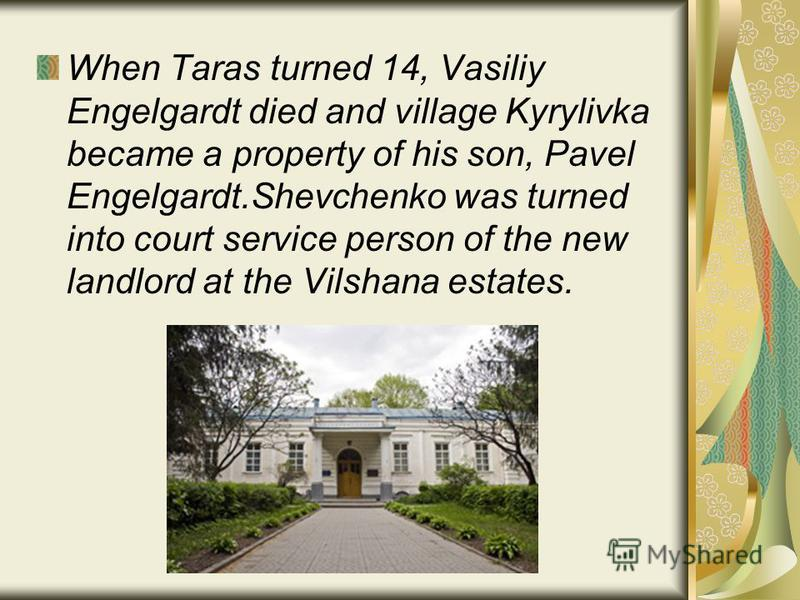 When Taras turned 14, Vasiliy Engelgardt died and village Kyrylivka became a property of his son, Pavel Engelgardt.Shevchenko was turned into court service person of the new landlord at the Vilshana estates.