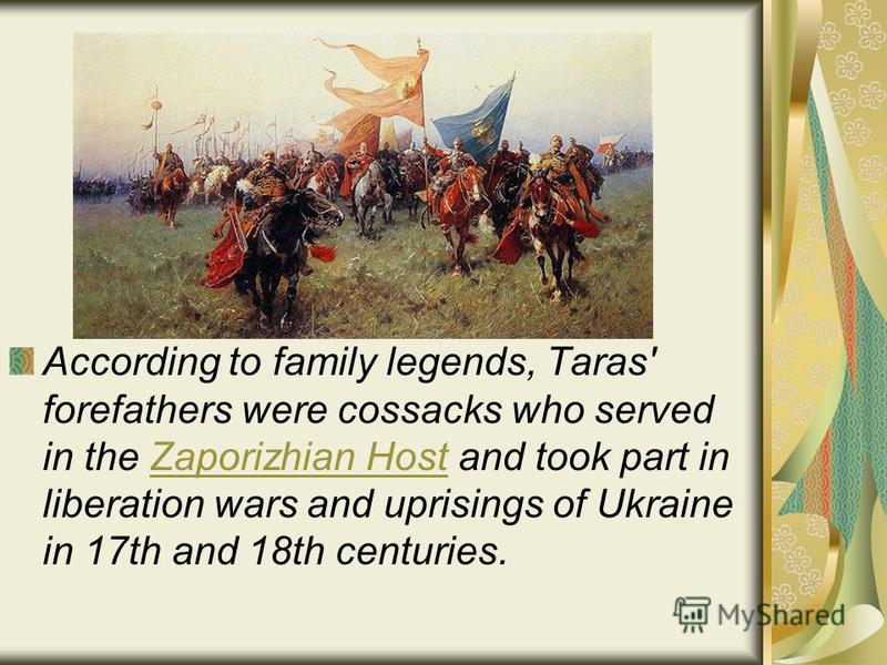 According to family legends, Taras' forefathers were cossacks who served in the Zaporizhian Host and took part in liberation wars and uprisings of Ukraine in 17th and 18th centuries.Zaporizhian Host