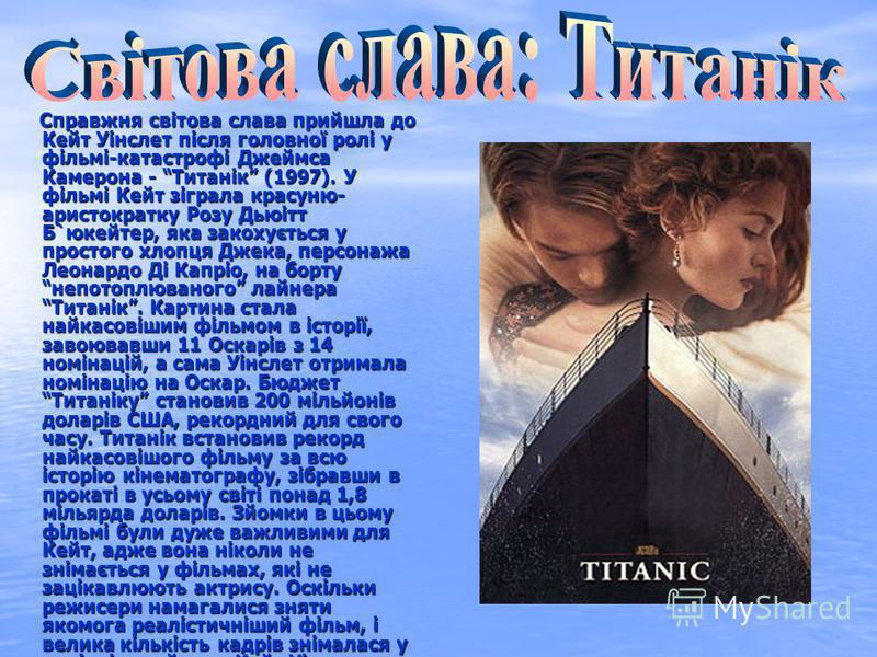 Справжня світова слава прийшла до Кейт Уінслет після головної ролі у фільмі-катастрофі Джеймса Камерона - Титанік (1997). У фільмі Кейт зіграла красуню- аристократку Розу Дьюітт Б`юкейтер, яка закохується у простого хлопця Джека, персонажа Леонардо Д