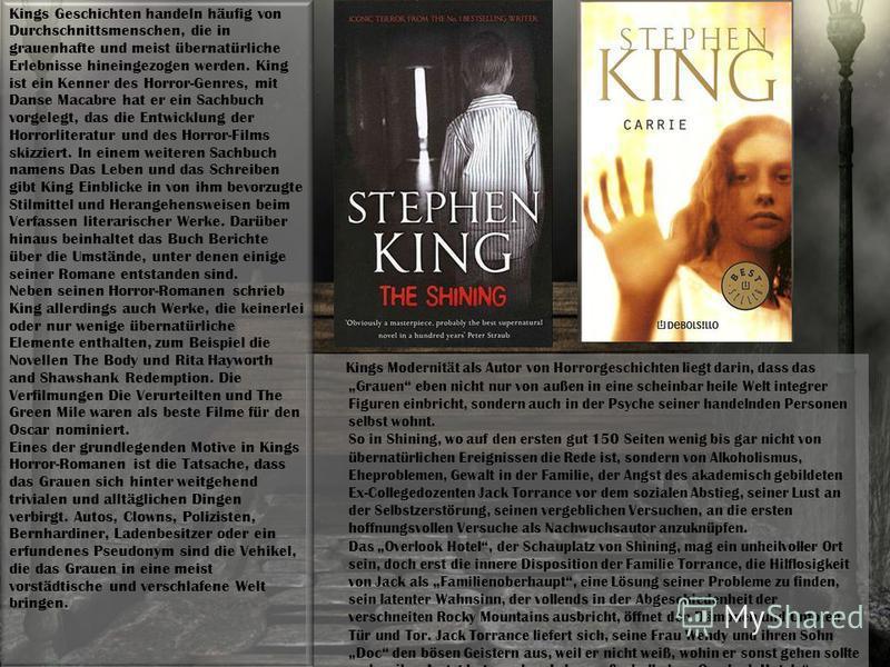 Kings Modernität als Autor von Horrorgeschichten liegt darin, dass das Grauen eben nicht nur von außen in eine scheinbar heile Welt integrer Figuren einbricht, sondern auch in der Psyche seiner handelnden Personen selbst wohnt. So in Shining, wo auf