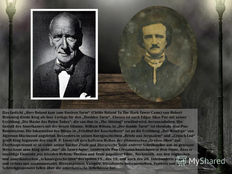 Das Gedicht Herr Roland kam zum finstren Turm (Childe Roland To The Dark Tower Came) von Robert Browning diente King als lose Vorlage für den Dunklen Turm. Ebenso ist auch Edgar Allan Poe mit seiner Erzählung Die Maske des Roten Todes, die von ihm in
