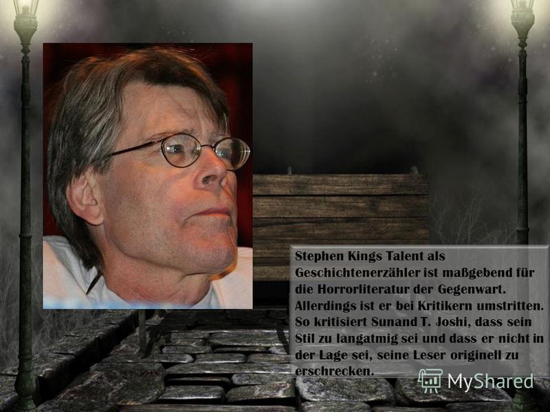 Stephen Kings Talent als Geschichtenerzähler ist maßgebend für die Horrorliteratur der Gegenwart. Allerdings ist er bei Kritikern umstritten. So kritisiert Sunand T. Joshi, dass sein Stil zu langatmig sei und dass er nicht in der Lage sei, seine Lese
