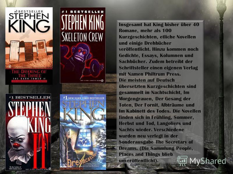 Insgesamt hat King bisher über 40 Romane, mehr als 100 Kurzgeschichten, etliche Novellen und einige Drehbücher veröffentlicht. Hinzu kommen noch Gedichte, Essays, Kolumnen und Sachbücher. Zudem betreibt der Schriftsteller einen eigenen Verlag mit Nam