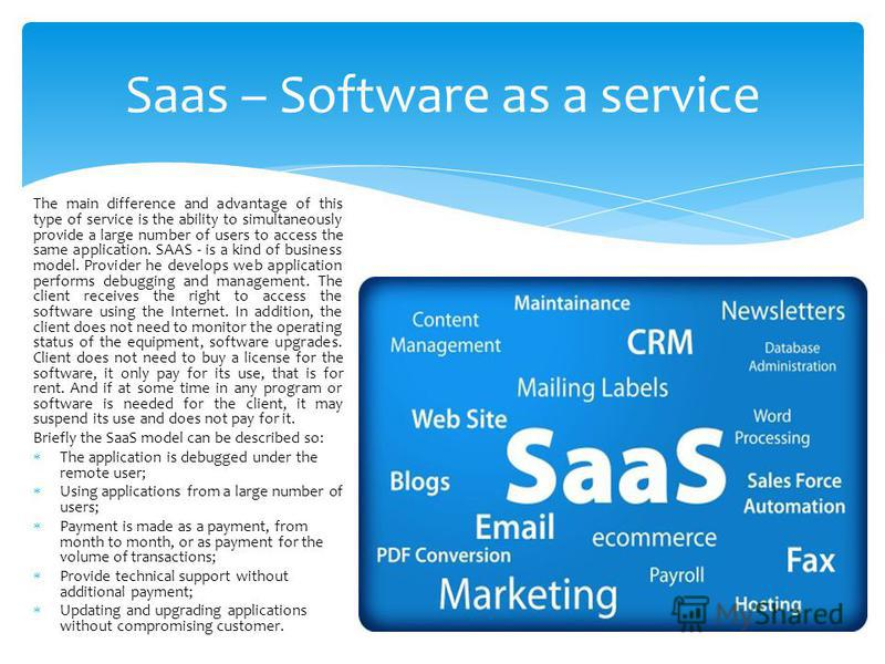 Saas – Software as a service The main difference and advantage of this type of service is the ability to simultaneously provide a large number of users to access the same application. SAAS - is a kind of business model. Provider he develops web appli