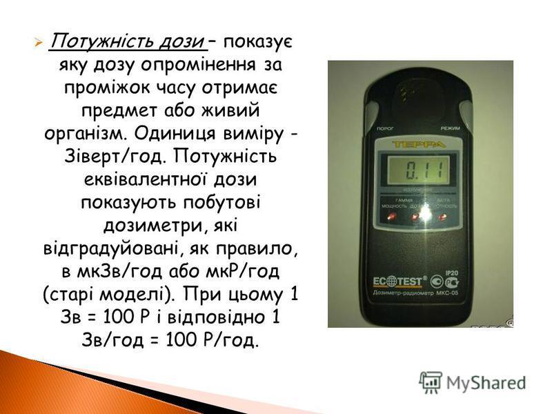 Потужність дози – показує яку дозу опромінення за проміжок часу отримає предмет або живий організм. Одиниця виміру - Зіверт/год. Потужність еквівалентної дози показують побутові дозиметри, які відградуйовані, як правило, в мкЗв/год або мкР/год (старі