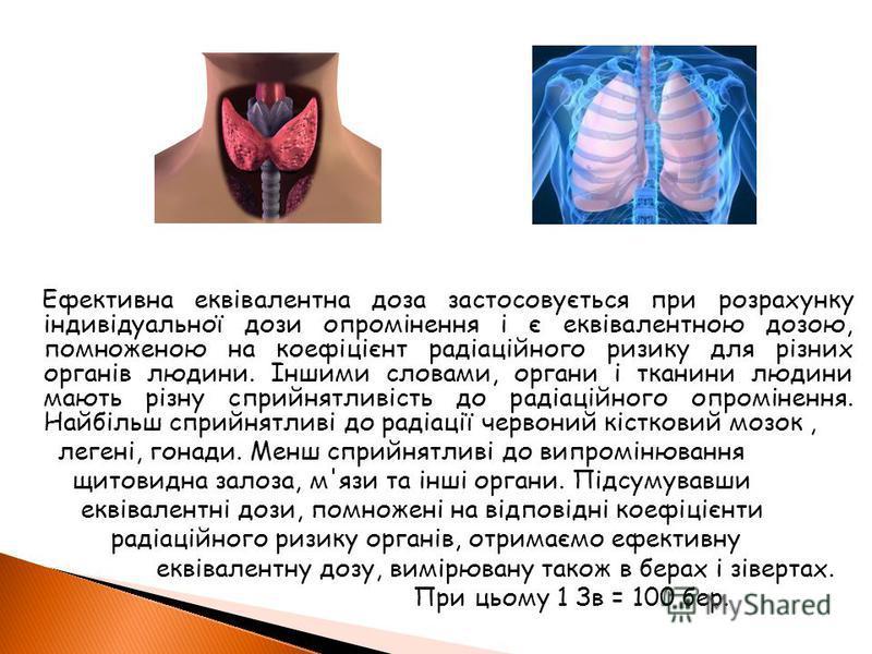 Ефективна еквівалентна доза застосовується при розрахунку індивідуальної дози опромінення і є еквівалентною дозою, помноженою на коефіцієнт радіаційного ризику для різних органів людини. Іншими словами, органи і тканини людини мають різну сприйнятлив
