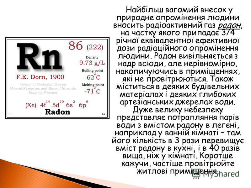 Найбільш вагомий внесок у природне опромінення людини вносить радіоактивний газ радон, на частку якого припадає 3/4 річної еквівалентної ефективної дози радіаційного опромінення людини. Радон вивільняється з надр всюди, але нерівномірно, накопичуючис