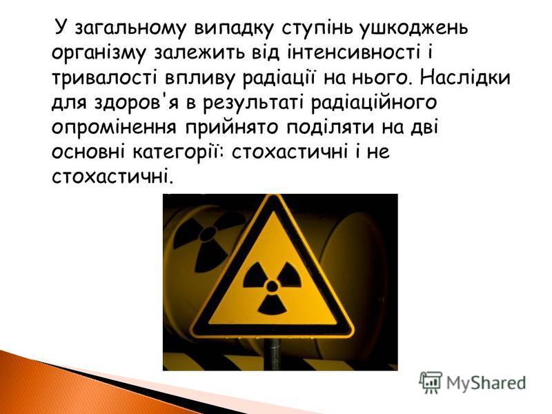 У загальному випадку ступінь ушкоджень організму залежить від інтенсивності і тривалості впливу радіації на нього. Наслідки для здоров'я в результаті радіаційного опромінення прийнято поділяти на дві основні категорії: стохастичні і не стохастичні.