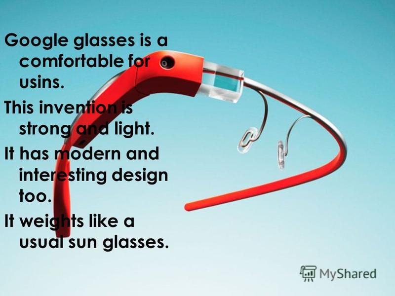 Google glasses is a comfortable for usins. This invention is strong and light. It has modern and interesting design too. It weights like a usual sun glasses.